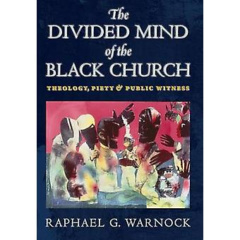 The Divided Mind of the Black Church Theology Piety and Public Witness by Warnock & Raphael G.