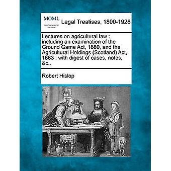 Lectures on agricultural law  including an examination of the Ground Game Act 1880 and the Agricultural Holdings Scotland Act 1883  with digest of cases notes c.. by Hislop & Robert