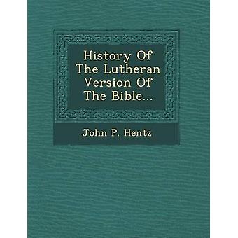 History Of The Lutheran Version Of The Bible... by Hentz & John P.