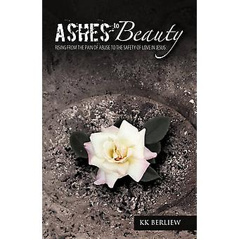 Ashes to Beauty Rising from the Pain of Abuse to the Safety of Love in Jesus by Berliew & Kk