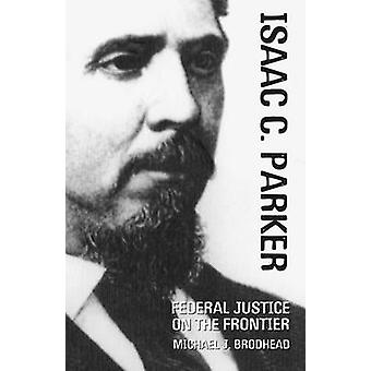 Isaac C. Parker - Federal Justice on the Frontier by Michael J Brodhea