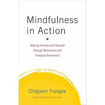 Mindfulness in Action - Making Friends with Yourself Through Meditatio