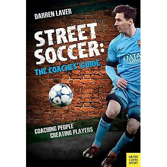 Street Soccer - The Coaches' Guide - Coaching People - Creating Players