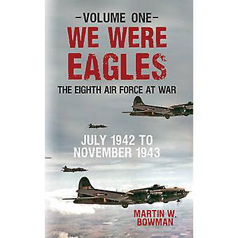 We Were Eagles Volume One by Martin W. Bowman