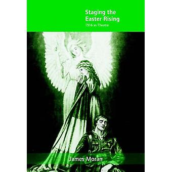 Staging the Easter Rising - 1916 as Theatre by James Moran - 978185918