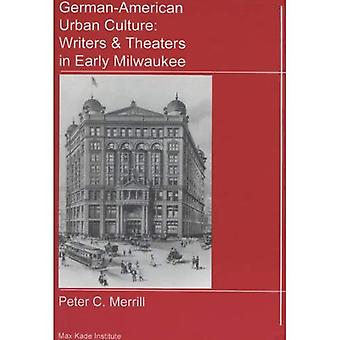 German-American Urban Culture: Writers and Theaters in Early Milwaukee