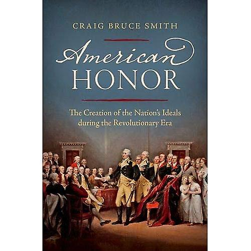 American Honor  The Creation of the Nation&s Ideals During the Revolutionary Era