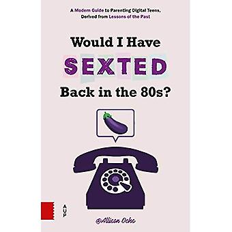 Would I Have Sexted Back in the 80s?: A Modern Guide to Parenting Digital Teens, Derived from Lessons� of the Past
