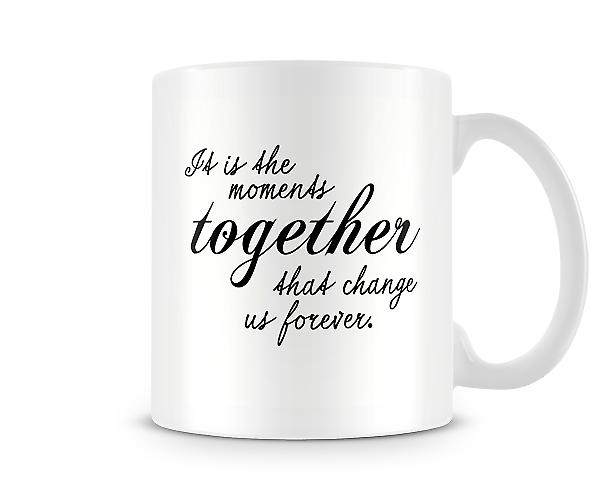 It Is The Moments Together Change Us Forever Mug