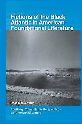 Fictions of the noir Atlantic in American Foundational Literature by Mackenthun & Gesa