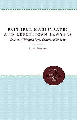 Faithful Magistrates and Republican Lawyers Creators of Virginia Legal Culture 16801810 by Roeber & A. G.