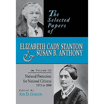 The Selected Papers of Elizabeth Cady Stanton and Susan B. Anthony National Protection for National Citizens 1873 to 1880 by Gordon & Ann D.
