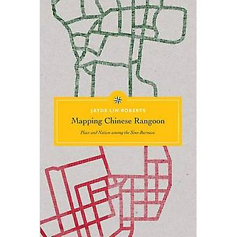 Mapping Chinese Rangoon - Place and Nation Among the Sino-Burmese by J