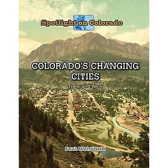 Colorado's Changing Cities - Then and Now by Sarah Machajewski - 97814