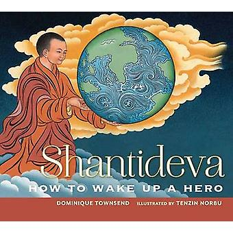 Shantideva - How to Wake Up a Hero by Dominique Townsend - Tenzin Norb