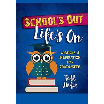 School's Out - Life's On - Wisdom & Inspiration for Graduates by Todd