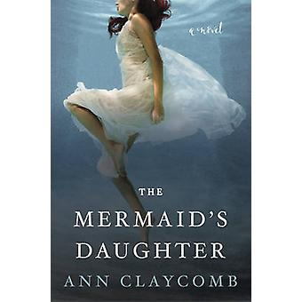 The Mermaid's Daughter - A Novel by Ann Claycomb - 9780062560681 Book