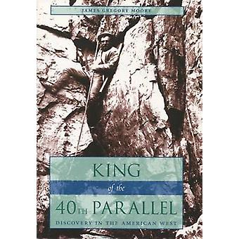 King of the 40th Parallel - Discovery in the American West by James Gr