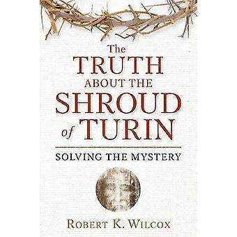 The Truth About the Shroud of Turin - Solving the Mystery by Robert K.