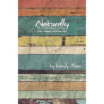 Naturally Supernatural - The Normal Christian Life by Wendy Mann - 978