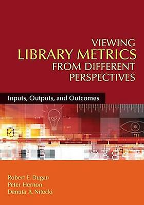 Viewing Library Metrics from Different Perspectives Inputs Outputs and Outcomes by Dugan & Robert