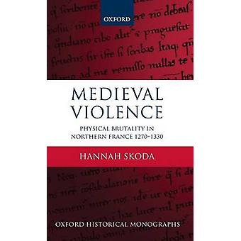 Medieval Violence Physical Brutality in Northern France 12701330 by Skoda & Hannah