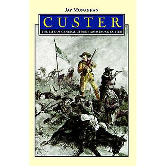 Custer The Life of General George Armstrong Custer by Monaghan & Jay