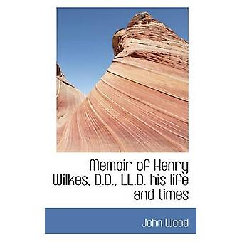 Memoir of Henry Wilkes D.D. LL.D. His Life and Times by Wood & John