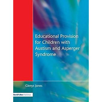Educational Provision for Children with Autism and Asperger Syndrome Meeting Their Needs by Jones & Glenys