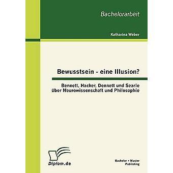 Bewusstsein  eine Illusion Bennett Hacker Dennett und Searle ber Neurowissenschaft und Philosophie by Weber & Katharina