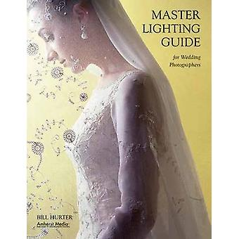 Master Lighting Guide for Wedding Photographers by Bill Hurter - 9781