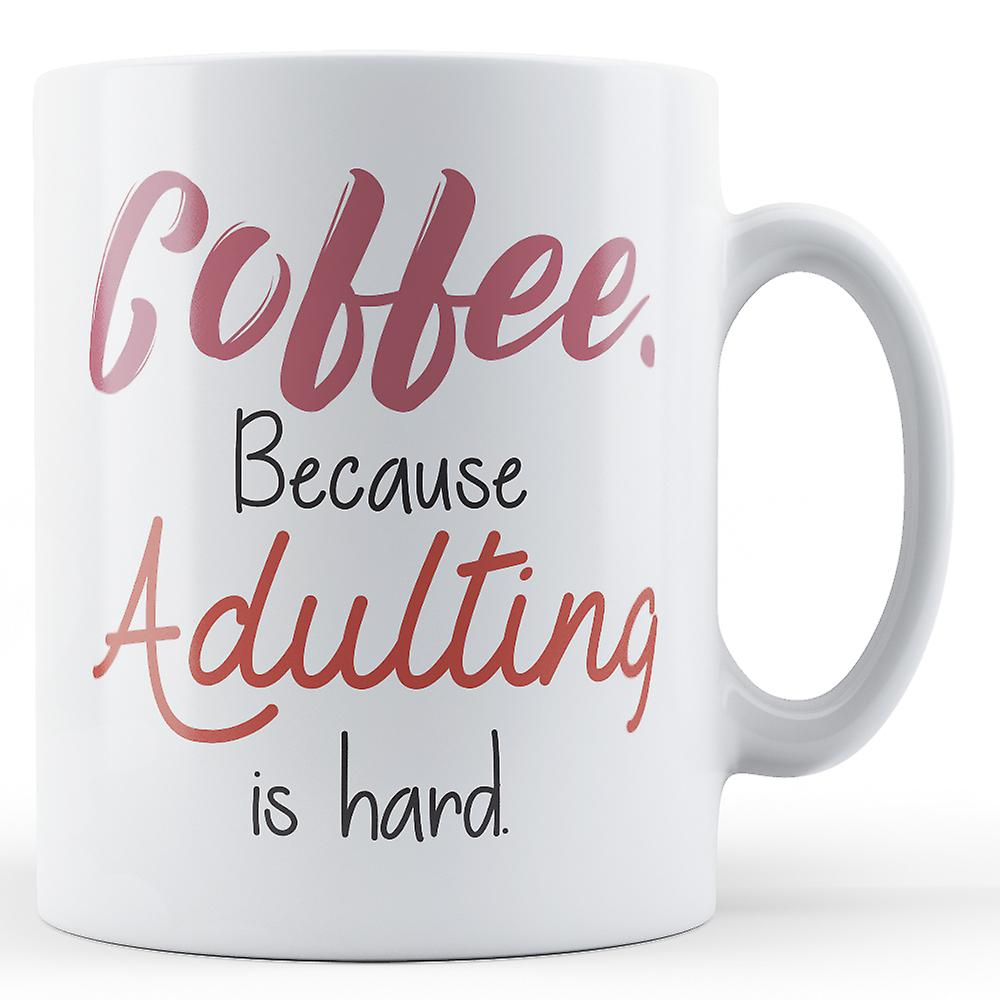 Is Is Adulting HardPrinted Mug Adulting CoffeeBecause CoffeeBecause sdCthQr