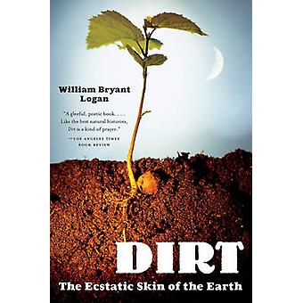 Dirt - The Ecstatic Skin of the Earth by William Bryant Logan - 978039