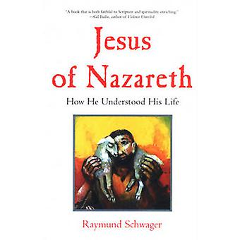 Jesus of Nazareth - How He Understood His Life by Raymund Schwager - J