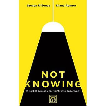 Not Knowing - The Art of Turning Uncertainty into Possibility by Steve