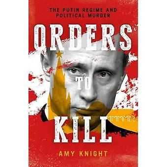 Orders To Kill - The Putin Regime and Political Murder by Amy Knight -