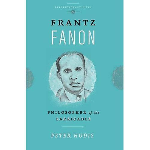 Frantz Fanon: Philosopher of the Barricades (Revolutionary Lives)