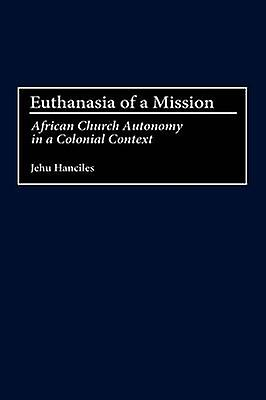 Euthanasia of a Mission African Church Autonomy in a Colonial Context by Hanciles & Jehu
