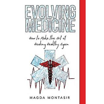 Evolving Medicine How to Make the Art of Healing Healthy Again by Montasir & Magda