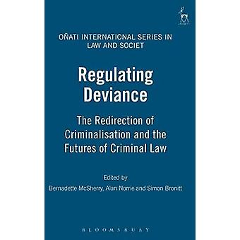 Regulating Deviance The Redirection of Criminalisation and the Futures of Criminal Law by McSherry & Bernadette