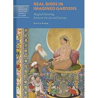 Real Birds in Imagined Gardens - Mughal Painting Between Persia and E