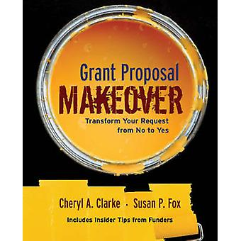 The Grant Proposal Makeover - Transform Your Request from No to Yes by