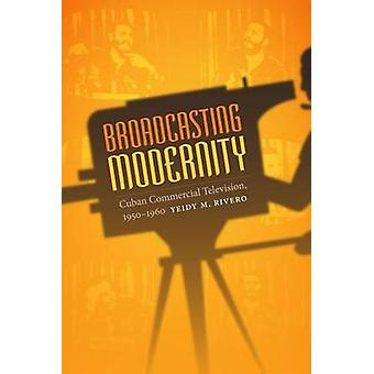 Broadcasting Modernity - Cuban Commercial Television - 1950-1960 by Ye