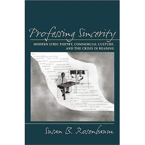 Professing Sincerity  Modern Lyric Poetry, Commercial Culture, and the Crisis in Reading