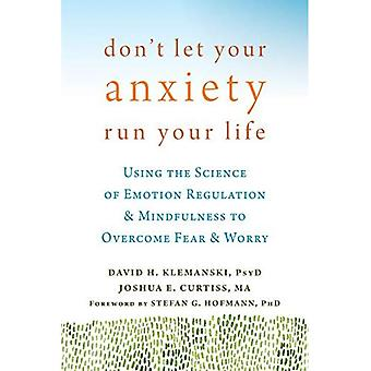 Don't Let Your Anxiety Run Your Life: Using the Science of Emotion Regulation and Mindfulness to Overcome Fear...