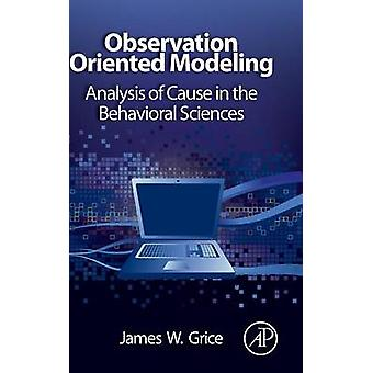 Observation Oriented Modeling Analysis of Cause in the Behavioral Sciences by Grice & James W.