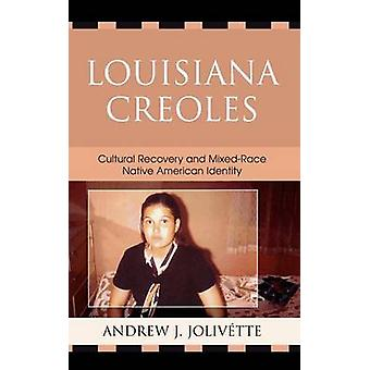 Louisiana Creoles Cultural Recovery and MixedRace Native American Identity by Jolivette & Andrew J.
