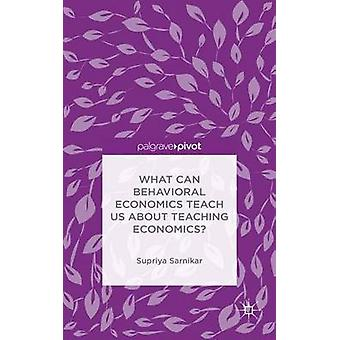 What Can Behavioral Economics Teach Us about Teaching Economics by Sarnikar & Supriya