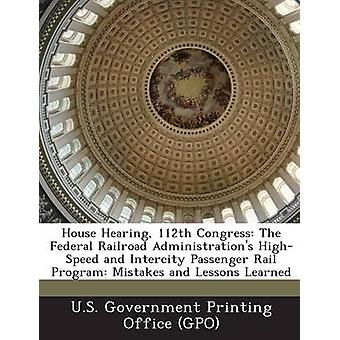 House Hearing 112th Congress The Federal Railroad Administrations HighSpeed and Intercity Passenger Rail Program Mistakes and Lessons Learned by U.S. Government Printing Office GPO