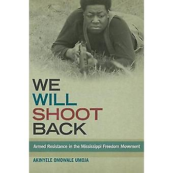 We Will Shoot Back Armed Resistance in the Mississippi Freedom Movement by Umoja & Akinyele Omowale